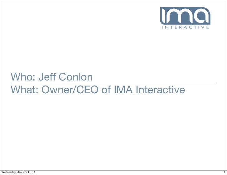 Who: Jeff Conlon      What: Owner/CEO of IMA InteractiveWednesday, January 11, 12                  1