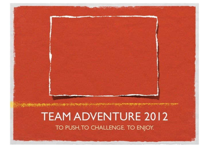 TEAM ADVENTURE 2012  TO PUSH, TO CHALLENGE. TO ENJOY.
