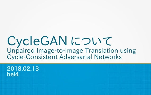 CycleGAN について Unpaired Image-to-Image Translation using Cycle-Consistent Adversarial Networks 2018.02.13 hei4