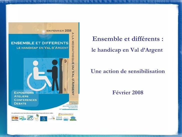 Ensemble et différents : le handicap en Val d'Argent  Une action de sensibilisation Février 2008