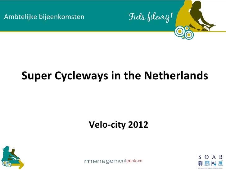 Ambtelijke bijeenkomsten     Super Cycleways in the Netherlands                           Velo-city 2012