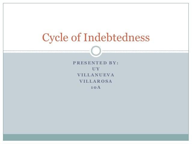 Cycle of Indebtedness      PRESENTED BY:            UY       VILLANUEVA        VILLAROSA           10A