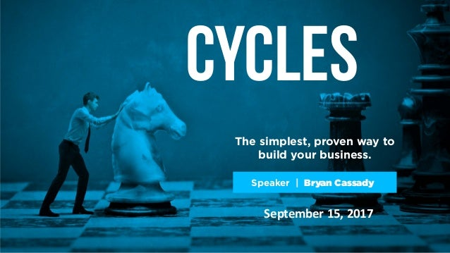 Cycles The simplest, proven way to build your business. Speaker | Bryan Cassady September 15, 2017