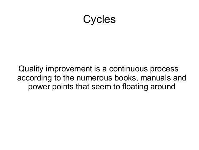 Cycles Quality improvement is a continuous process according to the numerous books, manuals and power points that seem to ...