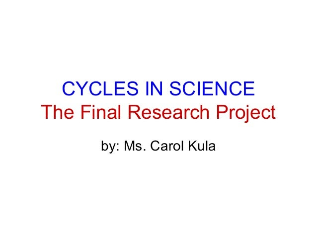 CYCLES IN SCIENCE The Final Research Project by: Ms. Carol Kula