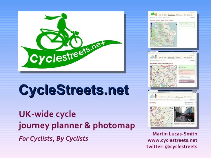 CycleStreets.net Martin Lucas-Smith www.cyclestreets.net twitter: @cyclestreets UK-wide cycle journey planner & photom...