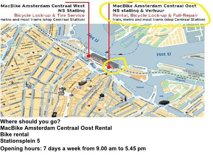 Where should you go?  MacBike Amsterdam Centraal Oost Rental   Bike rental Stationsplein 5   Opening hours: 7 days a w...