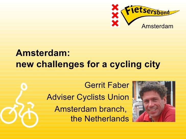 AmsterdamAmsterdam:new challenges for a cycling city                 Gerrit Faber       Adviser Cyclists Union         Ams...