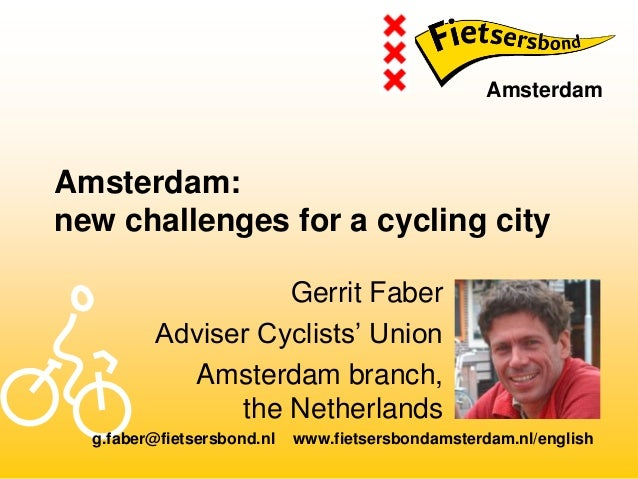 Amsterdam: new challenges for a cycling city Gerrit Faber Adviser Cyclists' Union Amsterdam branch, the Netherlands Amster...