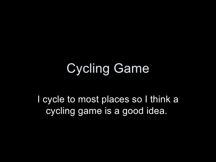 Cycling Game I cycle to most places so I think a cycling game is a good idea.
