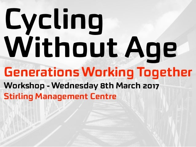 Cycling Without Age Workshop - Wednesday 8th March 2017 Generations Working Together Stirling Management Centre
