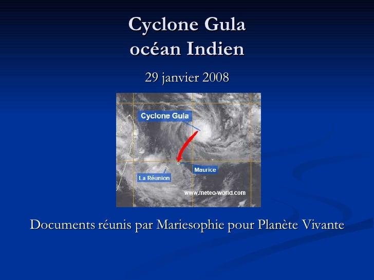 Cyclone Gula océan Indien <ul><li>29 janvier 2008 </li></ul><ul><li>Documents réunis par Mariesophie pour Planète Vivante ...