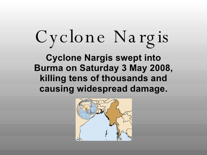 Cyclone Nargis Cyclone Nargis swept into Burma on Saturday 3 May 2008, killing tens of thousands and causing widespread da...
