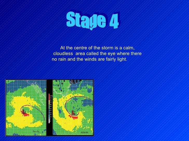 Stage 4 At the centre of the storm is a calm, cloudless  area called the eye where there no rain and the winds are fairly ...
