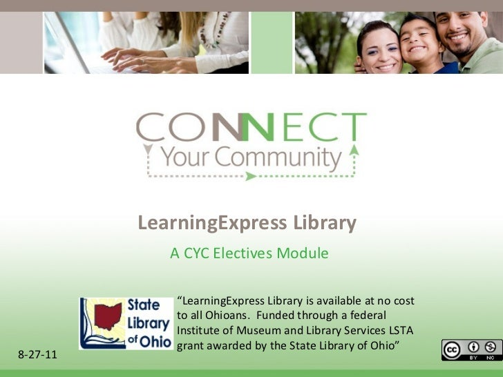 "LearningExpress Library A CYC Electives Module  8-27-11 "" LearningExpress Library is available at no cost to all Ohioans. ..."