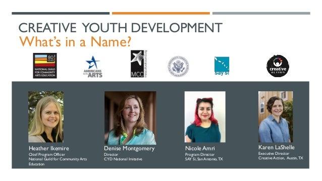 CREATIVE YOUTH DEVELOPMENT What's in a Name? Karen LaShelle Executive Director Creative Action, Austin,TX Nicole Amri Prog...