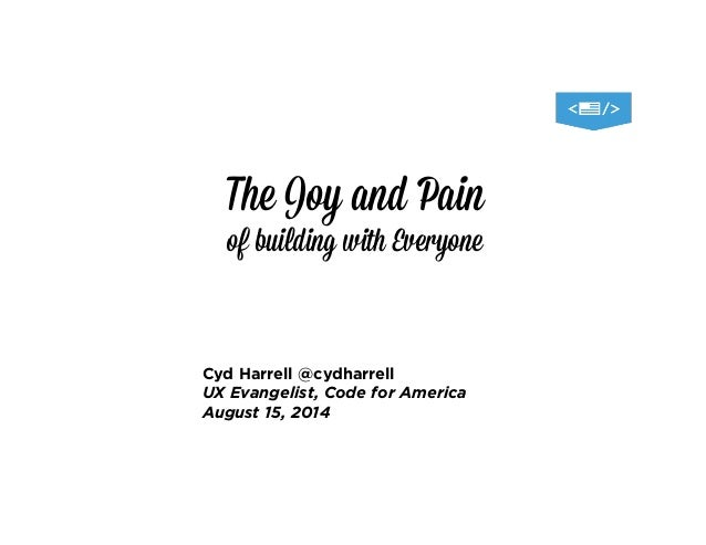 The Joy and Pain of building with Everyone Cyd Harrell @cydharrell UX Evangelist, Code for America August 15, 2014