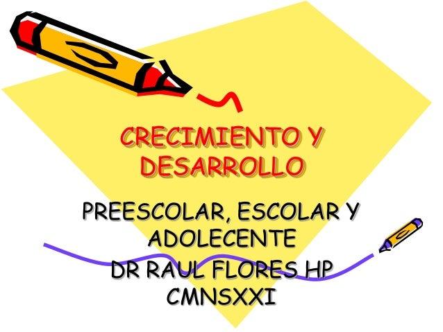 CRECIMIENTO Y   DESARROLLOPREESCOLAR, ESCOLAR Y     ADOLECENTE  DR RAUL FLORES HP      CMNSXXI