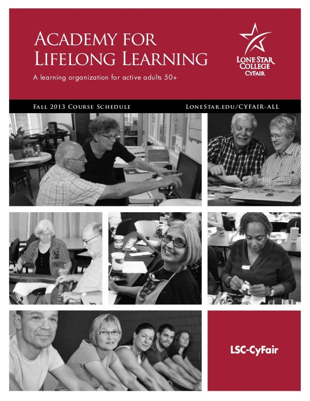 Academy for Lifelong Learning A learning organization for active adults 50+ Fall 2013 Course Schedule LoneStar.edu/CYFAIR...