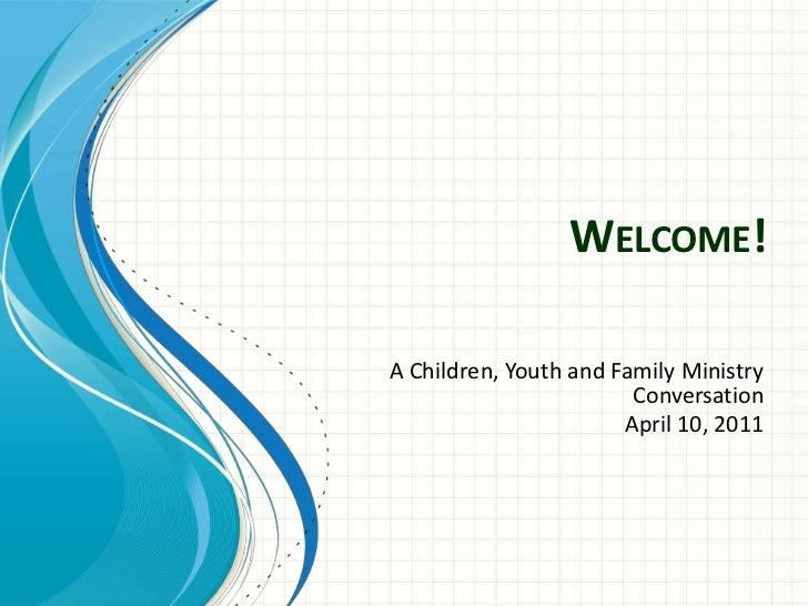 Welcome!<br />A Children, Youth and Family Ministry Conversation<br />April 10, 2011<br />