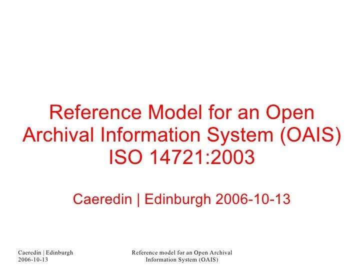 Reference Model for an Open Archival Information System (OAIS) ISO 14721:2003 Caeredin   Edinburgh 2006-10-13