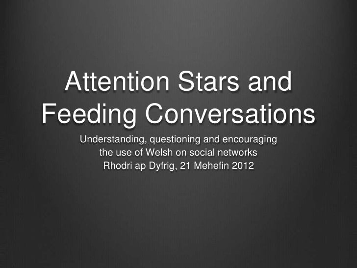 Attention Stars andFeeding Conversations  Understanding, questioning and encouraging     the use of Welsh on social networ...