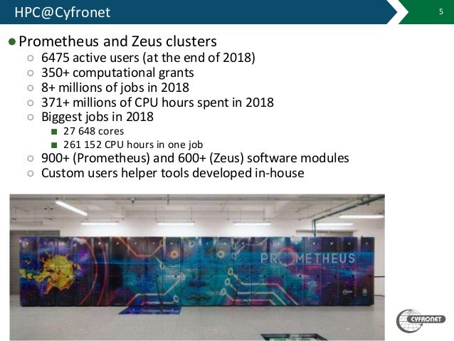 HPC@Cyfronet 5 ●Prometheus and Zeus clusters ○ 6475 active users (at the end of 2018) ○ 350+ computational grants ○ 8+ mil...