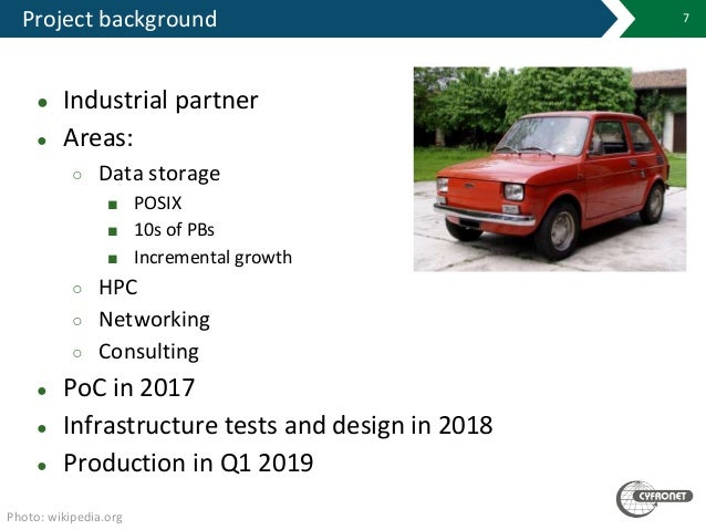 Project background 7 ● Industrial partner ● Areas: ○ Data storage ■ POSIX ■ 10s of PBs ■ Incremental growth ○ HPC ○ Networ...