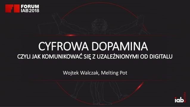 Wojtek Walczak, Melting Pot CYFROWA DOPAMINA CZYLI JAK KOMUNIKOWAĆ SIĘ Z UZALEŻNIONYMI OD DIGITALU