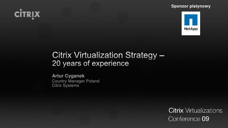 Citrix Virtualization Strategy –     20 years of experience<br />Artur Cyganek<br />Country Manager Poland<br />Citrix Sys...