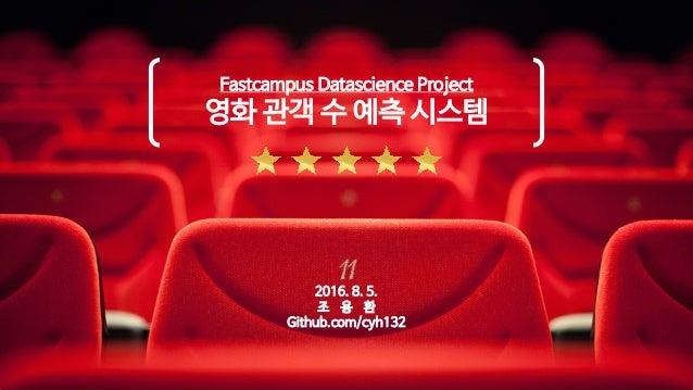 Fastcampus Datascience Project 영화 관객 수 예측 시스템 2016. 8. 5. 조 용 환 Github.com/cyh132