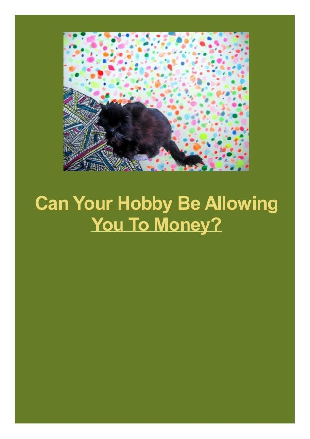 Can Your Hobby Be Allowing You To Money?