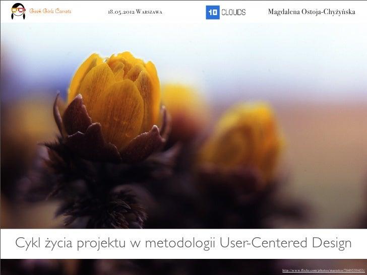 Geek Girls Carrots   18.05.2012 Warszawa   Magdalena Ostoja-ChyżyńskaCykl życia projektu w metodologii User-Centered Desig...