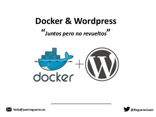 """@ReguerasJuanhola@juanregueras.es Docker & Wordpress """"Juntos pero no revueltos"""""""
