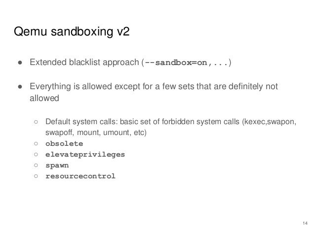 Qemu sandboxing v2 ● Extended blacklist approach (--sandbox=on,...) ● Everything is allowed except for a few sets that are...
