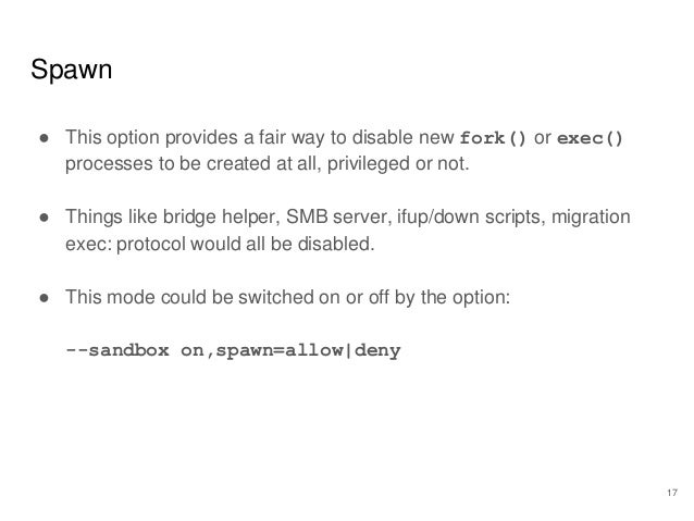 Spawn ● This option provides a fair way to disable new fork() or exec() processes to be created at all, privileged or not....