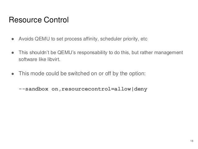 Resource Control ● Avoids QEMU to set process affinity, scheduler priority, etc ● This shouldn't be QEMU's responsability ...