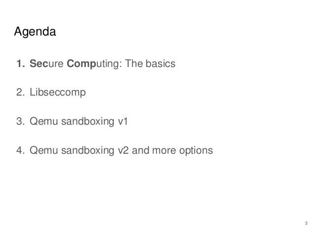 1. Secure Computing: The basics 2. Libseccomp 3. Qemu sandboxing v1 4. Qemu sandboxing v2 and more options Agenda 3