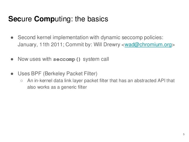 Secure Computing: the basics ● Second kernel implementation with dynamic seccomp policies: January, 11th 2011; Commit by: ...