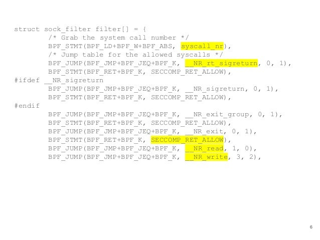 struct sock_filter filter[] = { /* Grab the system call number */ BPF_STMT(BPF_LD+BPF_W+BPF_ABS, syscall_nr), /* Jump tabl...
