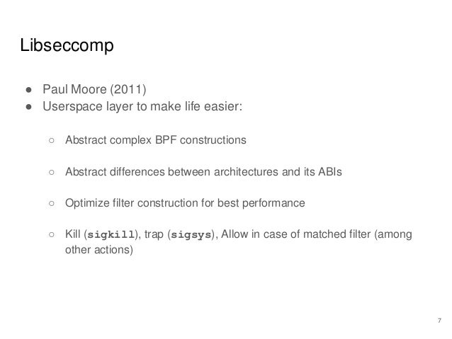 Libseccomp ● Paul Moore (2011) ● Userspace layer to make life easier: ○ Abstract complex BPF constructions ○ Abstract diff...