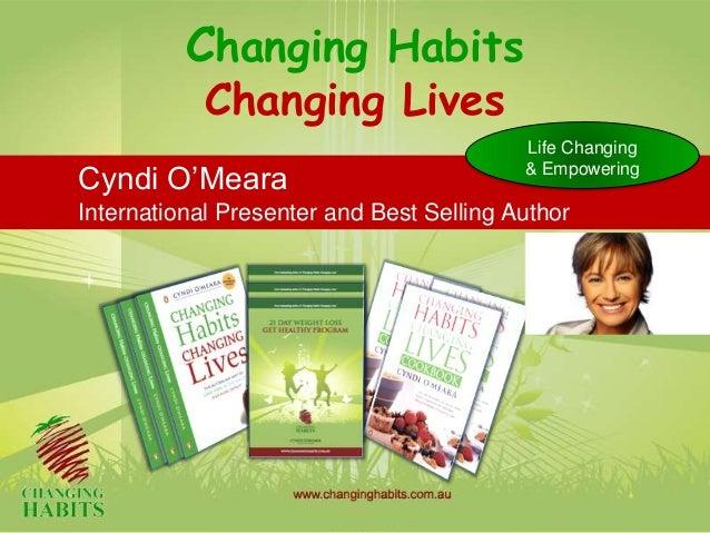 Changing HabitsChanging LivesCyndi O'MearaInternational Presenter and Best Selling AuthorLife Changing& Empowering
