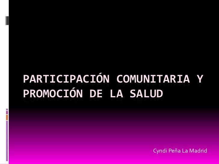 Participación Comunitaria y Promoción de la salud<br />Cyndi Peña La Madrid<br />