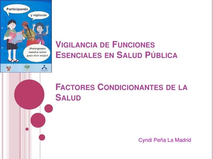Vigilancia de Funciones  Esenciales en Salud PúblicaFactores Condicionantes de la Salud<br />Cyndi Peña La Madrid<br />