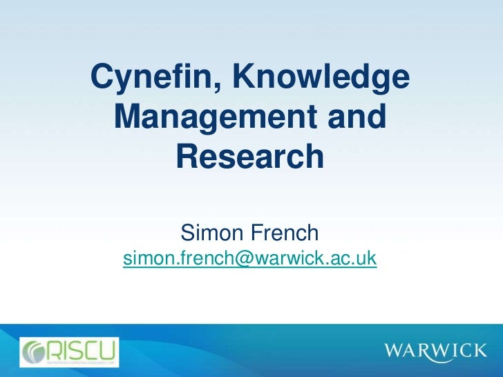 Cynefin, Knowledge Management and    Research      Simon French simon.french@warwick.ac.uk