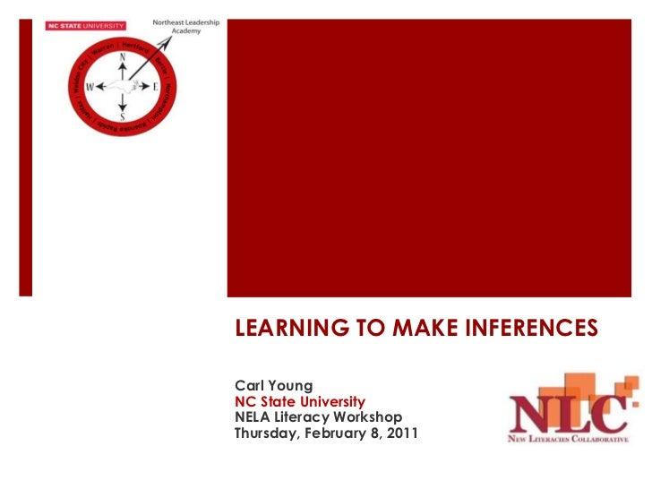 LEARNING TO MAKE INFERENCESCarl YoungNC State UniversityNELA Literacy WorkshopThursday, February 8, 2011