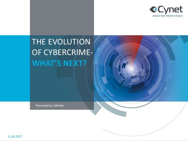 THE EVOLUTION OF CYBERCRIME- WHAT'S NEXT? 11.06.2017 Presented by: Michael
