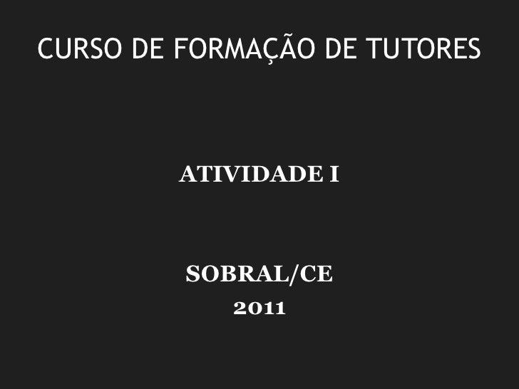 CURSO DE FORMAÇÃO DE TUTORES<br />ATIVIDADE I <br />SOBRAL/CE<br />2011<br />