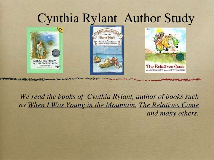 Cynthia Rylant  Author Study <ul><li>We read the books of  Cynthia Rylant, author of books such as  When I Was Young in th...