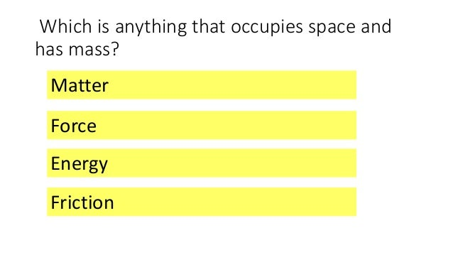 Which is anything that occupies space and has mass? Matter Energy Friction Force